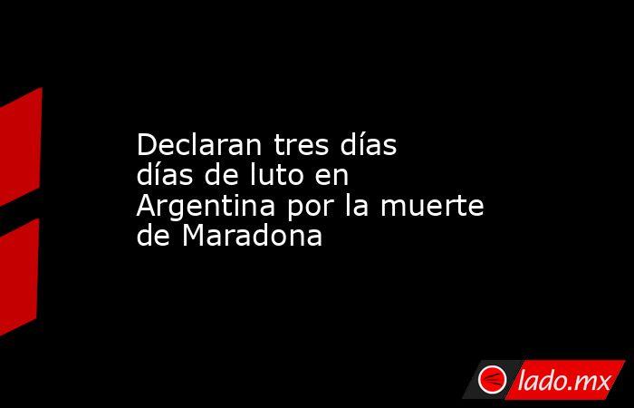 Declaran tres días días de luto en Argentina por la muerte de Maradona. Noticias en tiempo real