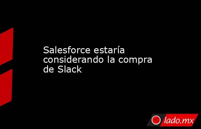 Salesforce estaría considerando la compra de Slack. Noticias en tiempo real