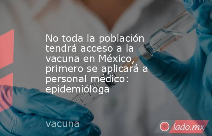 No toda la población tendrá acceso a la vacuna en México, primero se aplicará a personal médico: epidemióloga. Noticias en tiempo real
