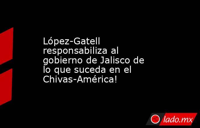 López-Gatell responsabiliza al gobierno de Jalisco de lo que suceda en el Chivas-América!. Noticias en tiempo real