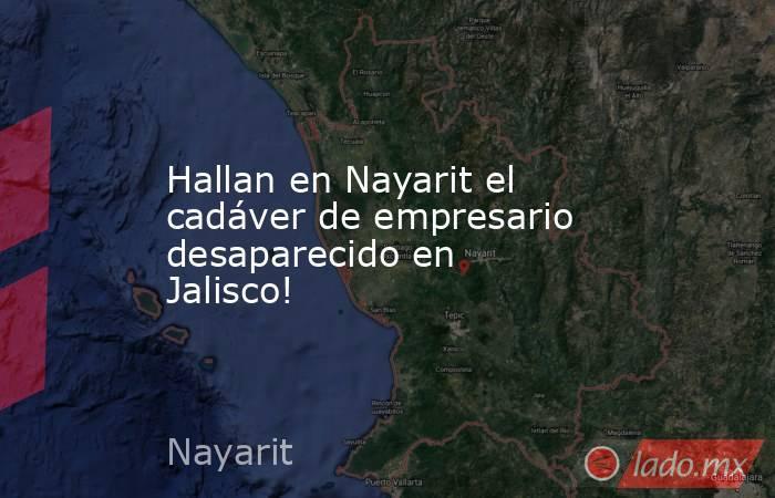 Hallan en Nayarit el cadáver de empresario desaparecido en Jalisco!. Noticias en tiempo real