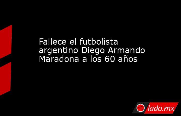 Fallece el futbolista argentino Diego Armando Maradona a los 60 años. Noticias en tiempo real