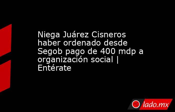 Niega Juárez Cisneros haber ordenado desde Segob pago de 400 mdp a organización social | Entérate. Noticias en tiempo real