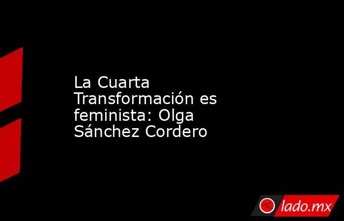 La Cuarta Transformación es feminista: Olga Sánchez Cordero. Noticias en tiempo real