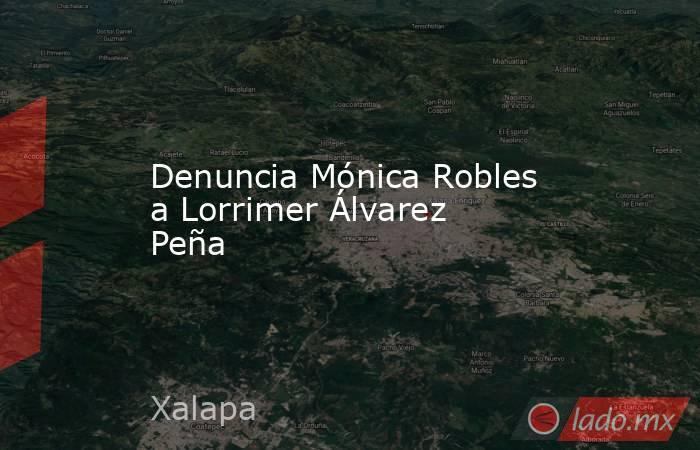 Denuncia Mónica Robles a Lorrimer Álvarez Peña. Noticias en tiempo real