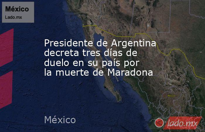 Presidente de Argentina decreta tres días de duelo en su país por la muerte de Maradona. Noticias en tiempo real
