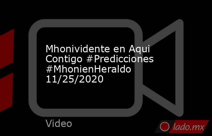 Mhonividente en Aqui Contigo #Predicciones #MhonienHeraldo 11/25/2020. Noticias en tiempo real