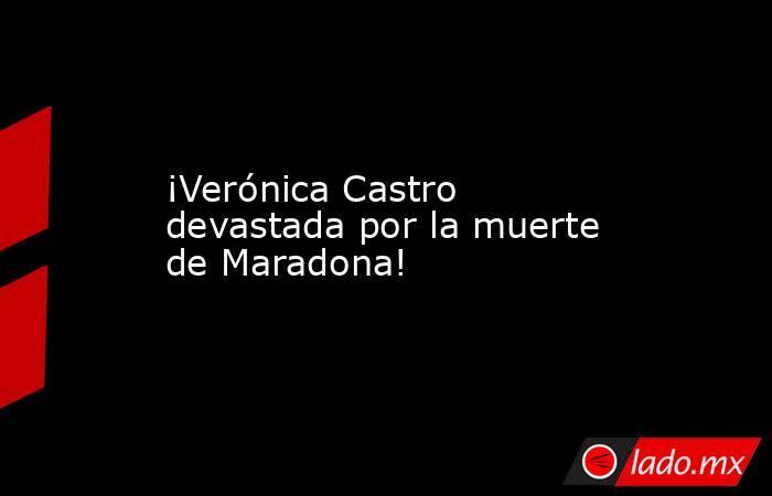 ¡Verónica Castro devastada por la muerte de Maradona!. Noticias en tiempo real