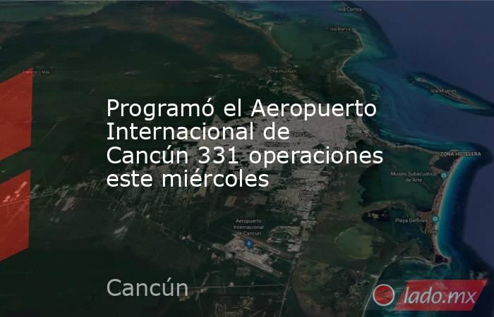 Programó el Aeropuerto Internacional de Cancún 331 operaciones este miércoles. Noticias en tiempo real