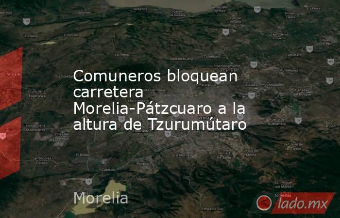 Comuneros bloquean carretera Morelia-Pátzcuaro a la altura de Tzurumútaro. Noticias en tiempo real