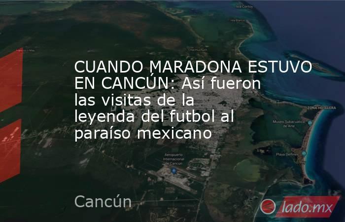 CUANDO MARADONA ESTUVO EN CANCÚN: Así fueron las visitas de la leyenda del futbol al paraíso mexicano. Noticias en tiempo real