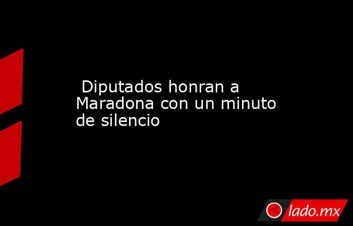 Diputados honran a Maradona con un minuto de silencio. Noticias en tiempo real