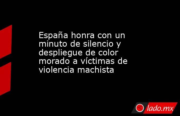 España honra con un minuto de silencio y despliegue de color morado a víctimas de violencia machista. Noticias en tiempo real