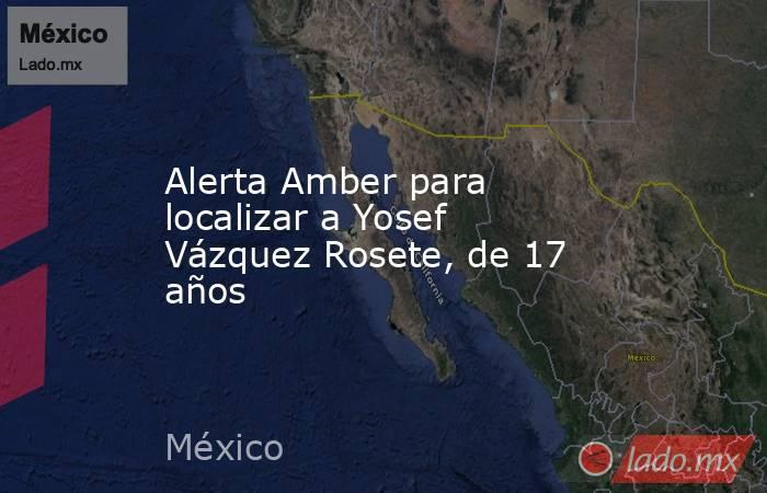 Alerta Amber para localizar a Yosef Vázquez Rosete, de 17 años. Noticias en tiempo real