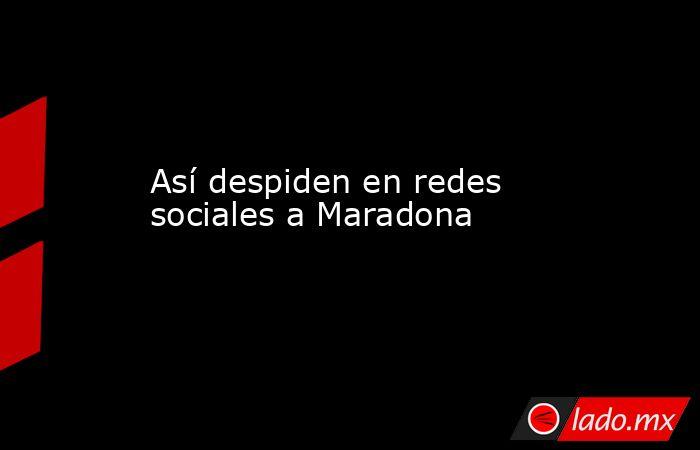 Así despiden en redes sociales a Maradona. Noticias en tiempo real