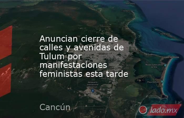 Anuncian cierre de calles y avenidas de Tulum por manifestaciones feministas esta tarde. Noticias en tiempo real