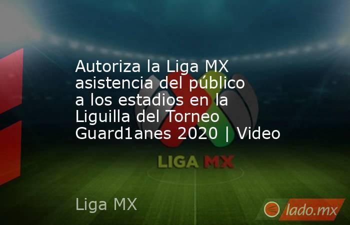 Autoriza la Liga MX asistencia del público a los estadios en la Liguilla del Torneo Guard1anes 2020 | Video. Noticias en tiempo real