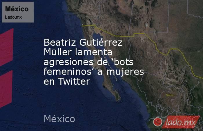 Beatriz Gutiérrez Müller lamenta agresiones de 'bots femeninos' a mujeres en Twitter. Noticias en tiempo real