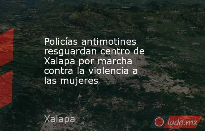 Policías antimotines resguardan centro de Xalapa por marcha contra la violencia a las mujeres. Noticias en tiempo real