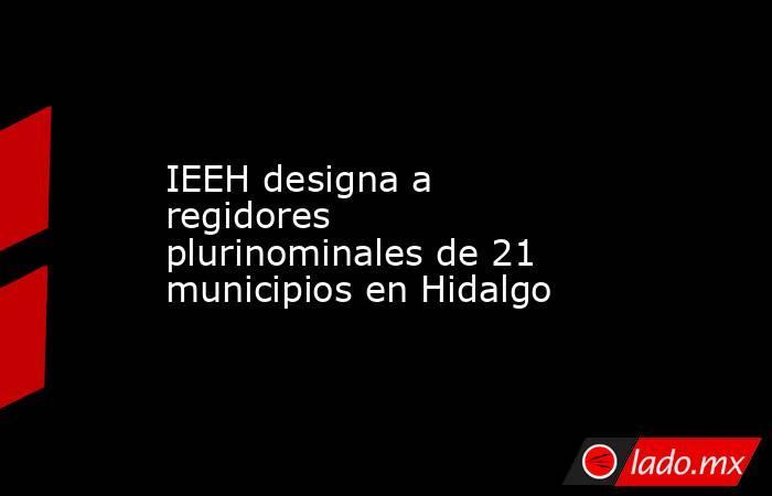 IEEH designa a regidores plurinominales de 21 municipios en Hidalgo. Noticias en tiempo real