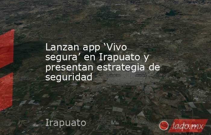 Lanzan app 'Vivo segura' en Irapuato y presentan estrategia de seguridad. Noticias en tiempo real