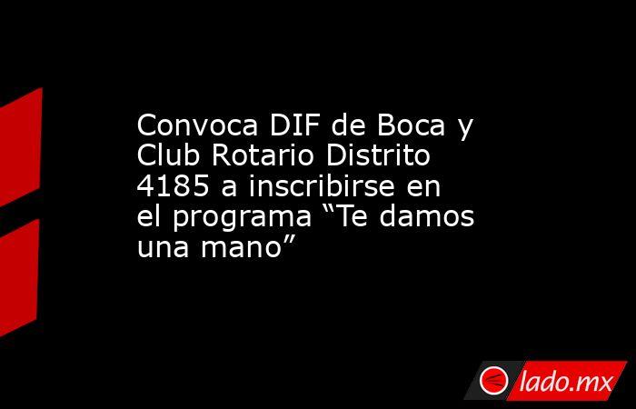 """Convoca DIF de Boca y Club Rotario Distrito 4185 a inscribirse en el programa """"Te damos una mano"""". Noticias en tiempo real"""