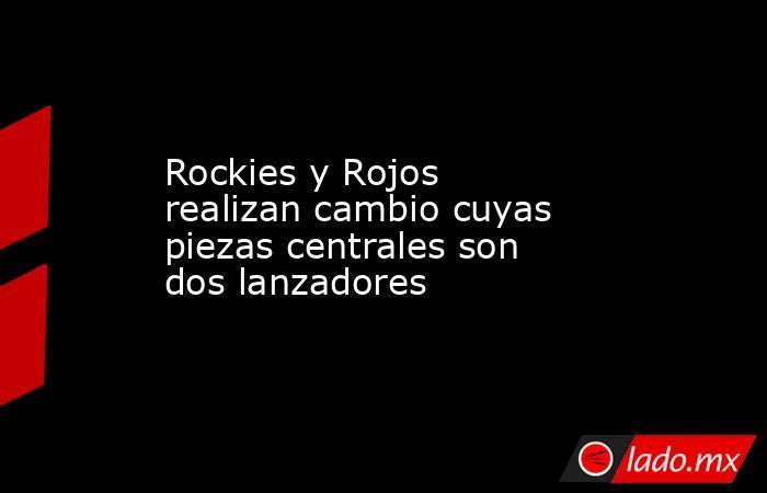 Rockies y Rojos realizan cambio cuyas piezas centrales son dos lanzadores . Noticias en tiempo real