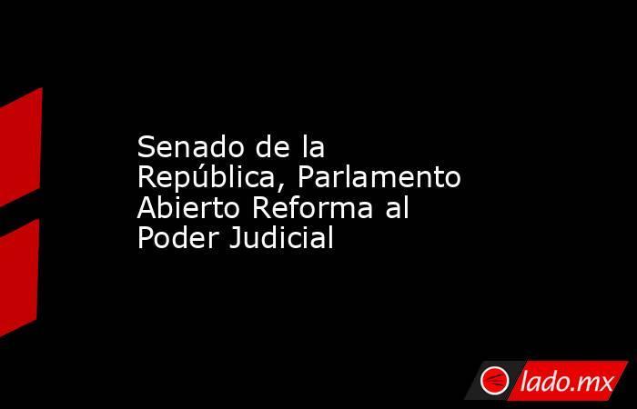 Senado de la República, Parlamento Abierto Reforma al Poder Judicial. Noticias en tiempo real