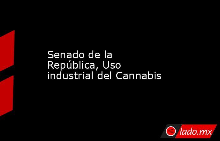 Senado de la República, Uso industrial del Cannabis. Noticias en tiempo real