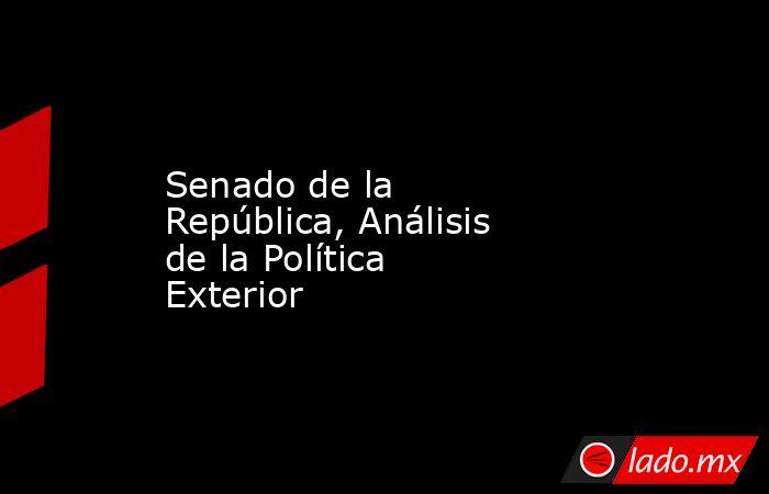 Senado de la República, Análisis de la Política Exterior. Noticias en tiempo real