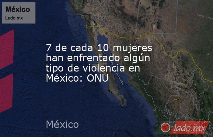 7 de cada 10 mujeres han enfrentado algún tipo de violencia en México: ONU. Noticias en tiempo real