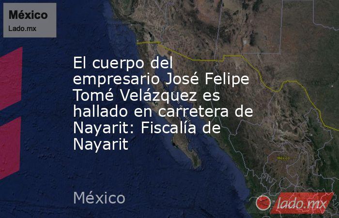 El cuerpo del empresario José Felipe Tomé Velázquez es hallado en carretera de Nayarit: Fiscalía de Nayarit. Noticias en tiempo real