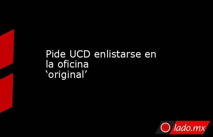 Pide UCD enlistarse en la oficina 'original'. Noticias en tiempo real