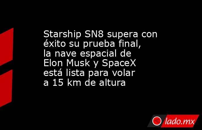 Starship SN8 supera con éxito su prueba final, la nave espacial de Elon Musk y SpaceX está lista para volar a 15 km de altura. Noticias en tiempo real
