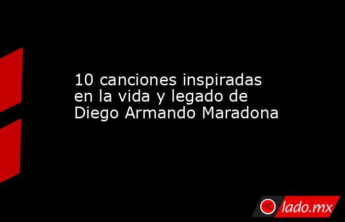 10 canciones inspiradas en la vida y legado de Diego Armando Maradona. Noticias en tiempo real