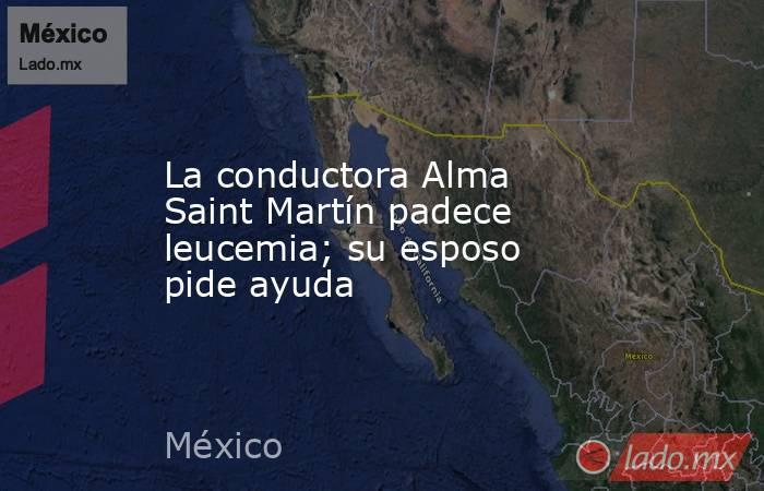 La conductora Alma Saint Martín padece leucemia; su esposo pide ayuda. Noticias en tiempo real