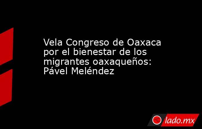 Vela Congreso de Oaxaca por el bienestar de los migrantes oaxaqueños: Pável Meléndez. Noticias en tiempo real