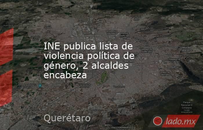 INE publica lista de violencia política de género, 2 alcaldes encabeza. Noticias en tiempo real