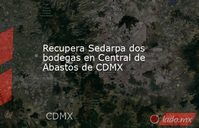 Recupera Sedarpa dos bodegas en Central de Abastos de CDMX. Noticias en tiempo real