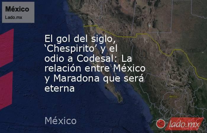 El gol del siglo, 'Chespirito' y el odio a Codesal: La relación entre México y Maradona que será eterna. Noticias en tiempo real