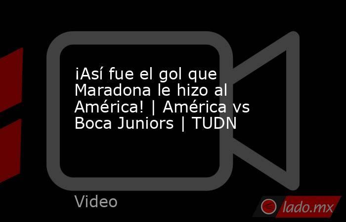 ¡Así fue el gol que Maradona le hizo al América!   América vs Boca Juniors   TUDN. Noticias en tiempo real