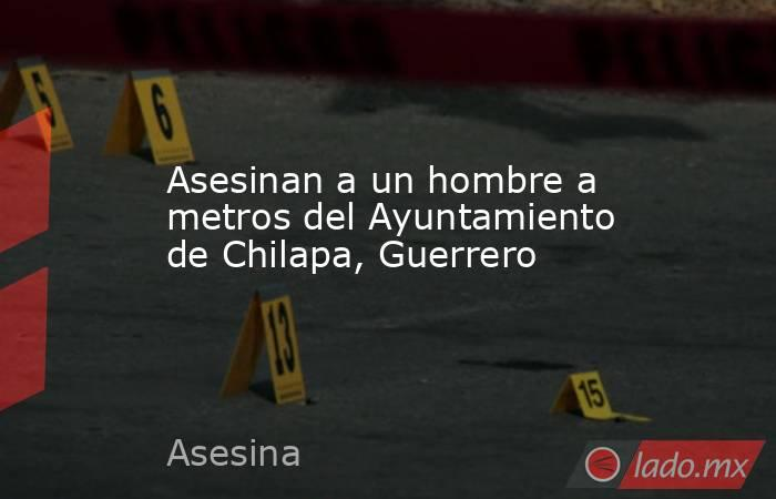 Asesinan a un hombre a metros del Ayuntamiento de Chilapa, Guerrero. Noticias en tiempo real