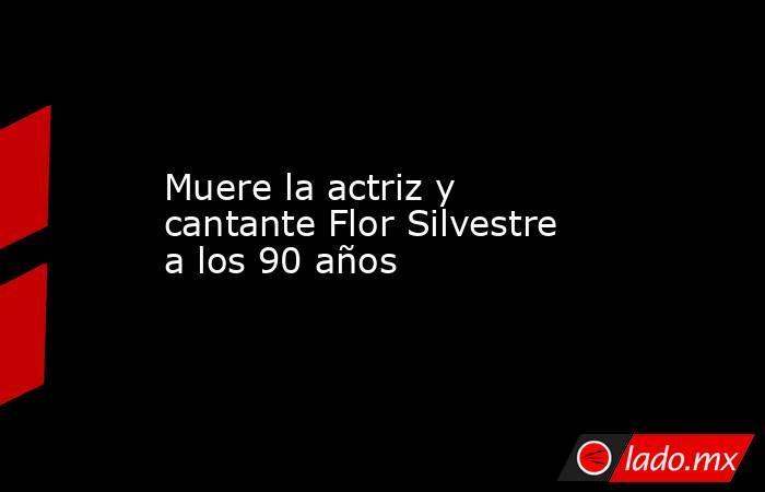 Muere la actriz y cantante Flor Silvestre a los 90 años. Noticias en tiempo real