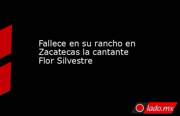 Fallece en su rancho en Zacatecas la cantante Flor Silvestre. Noticias en tiempo real