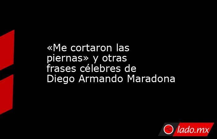 «Me cortaron las piernas» y otras frases célebres de Diego Armando Maradona. Noticias en tiempo real