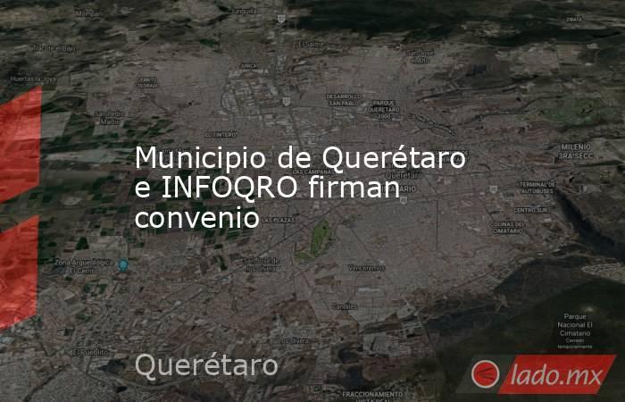 Municipio de Querétaro e INFOQRO firman convenio. Noticias en tiempo real
