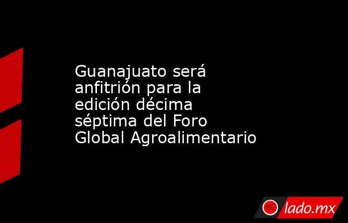 Guanajuato será anfitrión para la edición décima séptima del Foro Global Agroalimentario. Noticias en tiempo real
