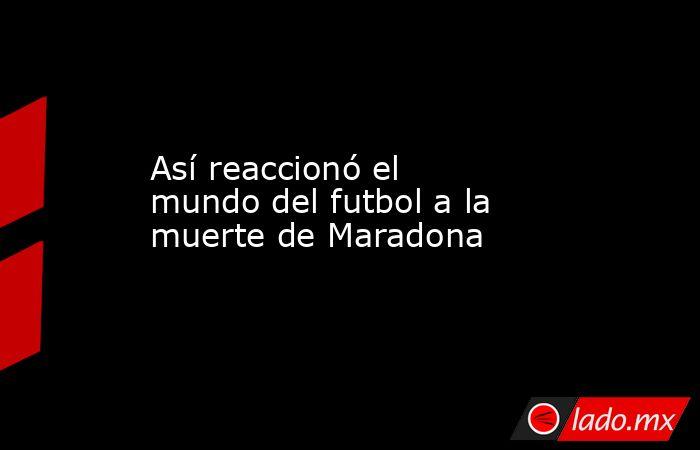 Así reaccionó el mundo del futbol a la muerte de Maradona. Noticias en tiempo real