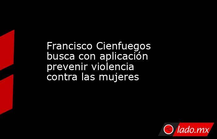 FranciscoCienfuegos busca con aplicación prevenir violencia contra las mujeres . Noticias en tiempo real