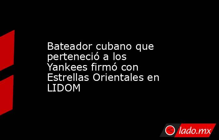 Bateador cubano que perteneció a los Yankees firmó con Estrellas Orientales en LIDOM. Noticias en tiempo real